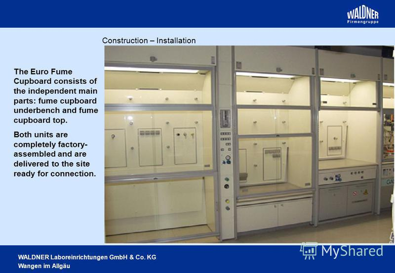 WALDNER Laboreinrichtungen GmbH & Co. KG Wangen im Allgäu The Euro Fume Cupboard consists of the independent main parts: fume cupboard underbench and fume cupboard top. Both units are completely factory- assembled and are delivered to the site ready