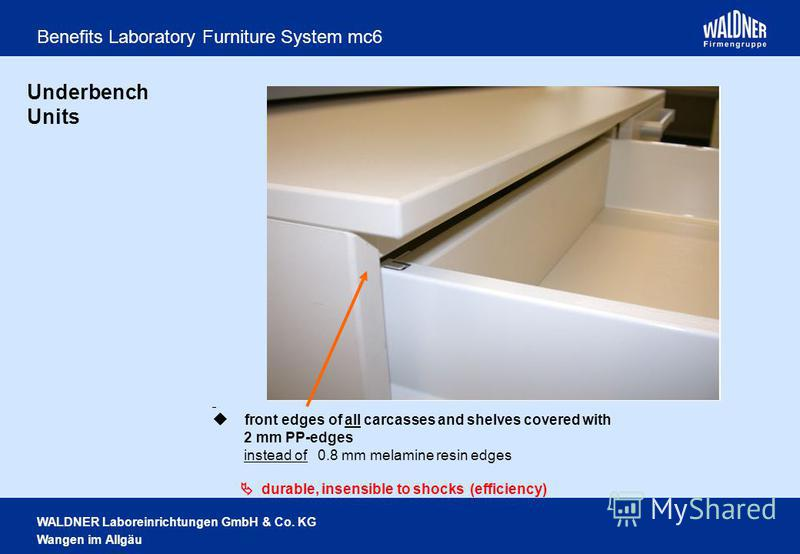WALDNER Laboreinrichtungen GmbH & Co. KG Wangen im Allgäu Benefits Laboratory Furniture System mc6 Underbench Units front edges of all carcasses and shelves covered with 2 mm PP-edges instead of 0.8 mm melamine resin edges durable, insensible to shoc