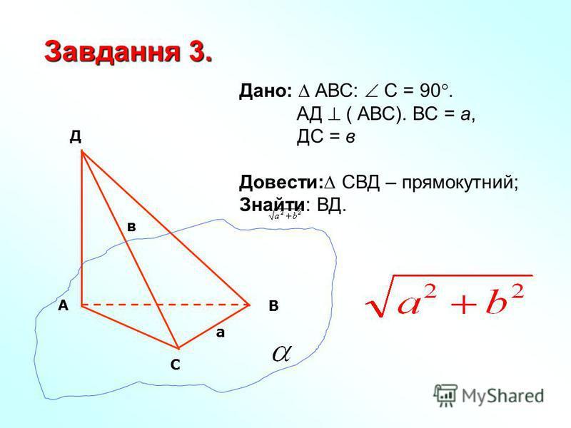 Дано: АВС: С = 90. АД ( АВС). ВС = а, ДС = в Довести: СВД – прямокутний; Знайти: ВД. Завдання 3. С В А Д а в