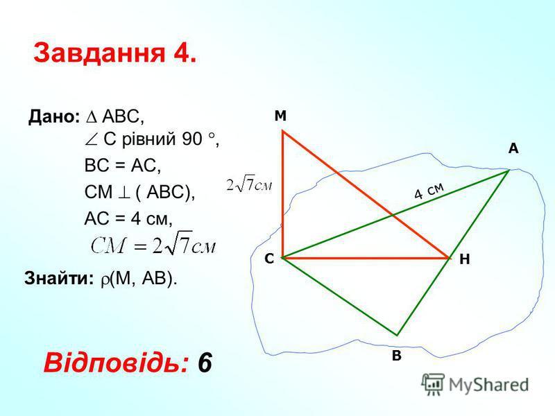 Завдання 4. Дано: АВС, С рівний 90, ВС = АС, СМ ( АВС), АС = 4 см, Знайти: (М, АВ). М А Н В С 4 см Відповідь: 6