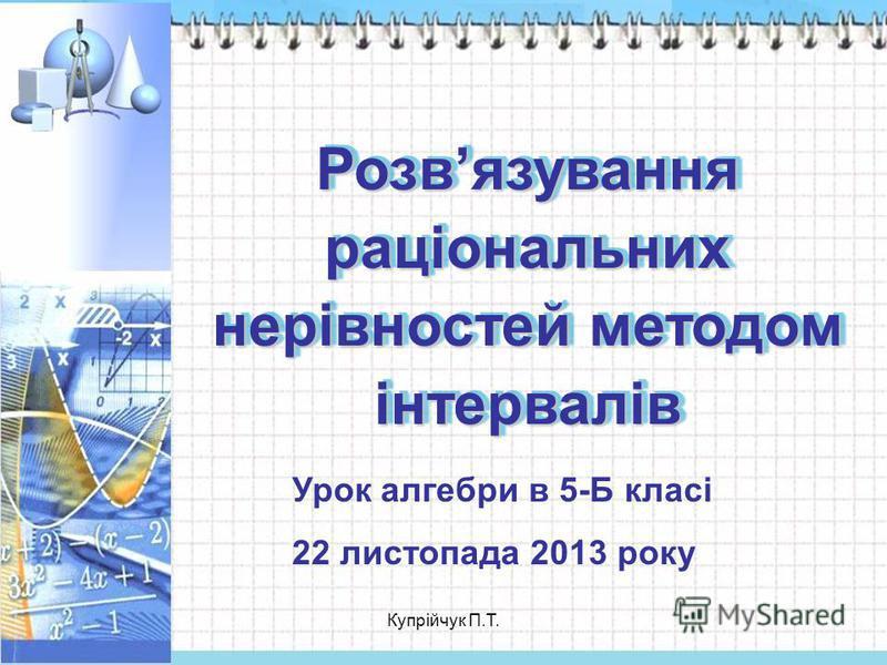 Розвязування раціональних нерівностей методом інтервалів Урок алгебри в 5-Б класі 22 листопада 2013 року Купрійчук П.Т.