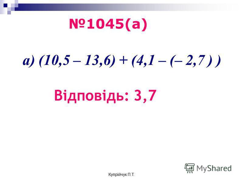 а) (10,5 – 13,6) + (4,1 – (– 2,7 ) ) Відповідь: 3,7 1045(а) Купрійчук П.Т.