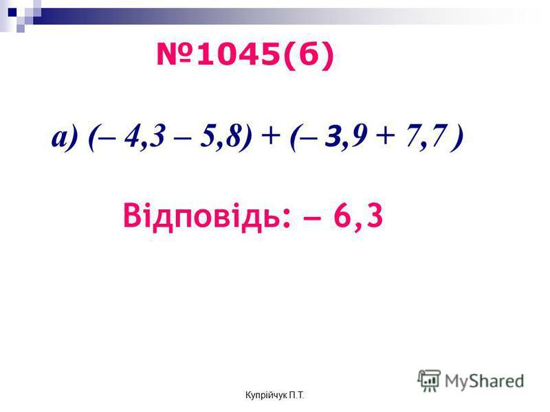 а) (– 4,3 – 5,8) + (– 3,9 + 7,7 ) Відповідь: ̶ 6,3 1045(б) Купрійчук П.Т.