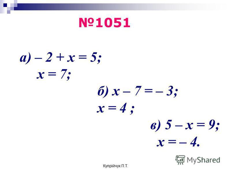 а) – 2 + x = 5; x = 7; б) x – 7 = – 3; x = 4 ; в) 5 – x = 9; x = – 4. 1051 Купрійчук П.Т.