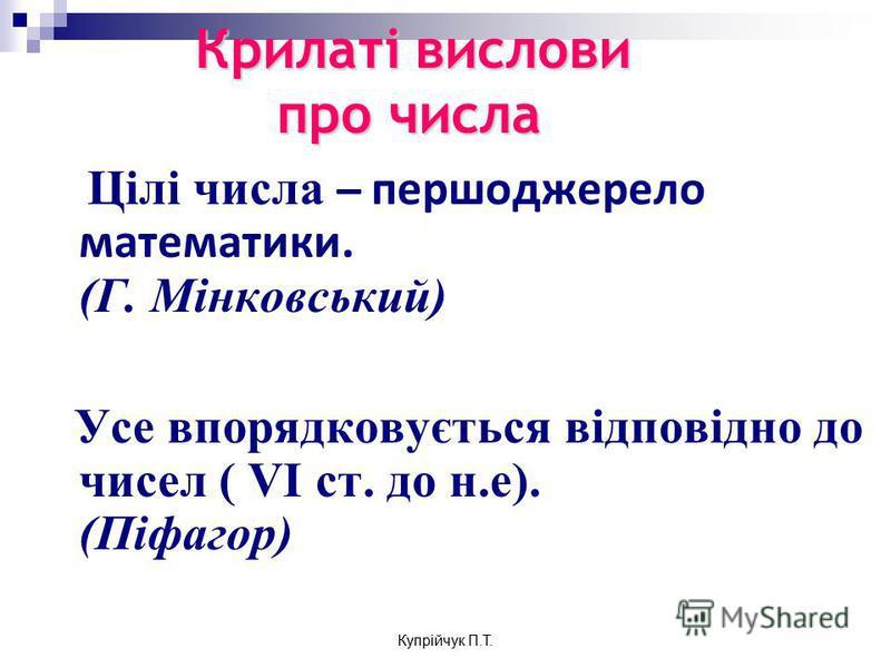 Крилаті вислови про числа Цілі числа ̶̶ першоджерело математики. (Г. Мінковський) Усе впорядковується відповідно до чисел ( VI ст. до н.е). (Піфагор) Купрійчук П.Т.