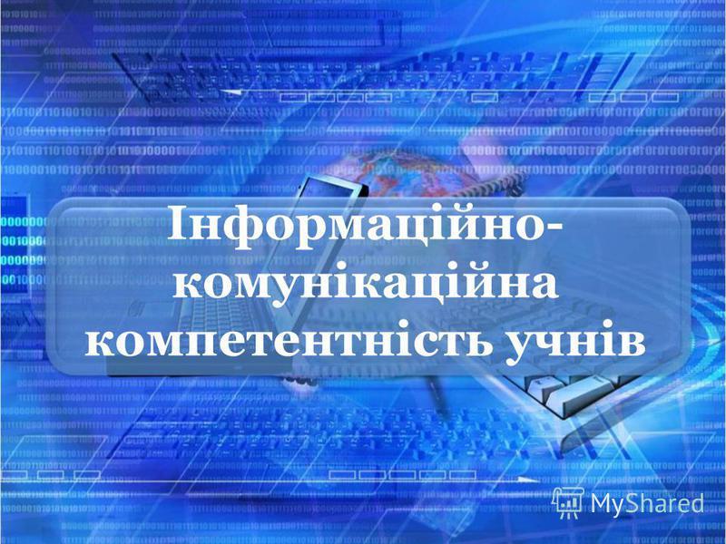 Інформаційно- комунікаційна компетентність учнів