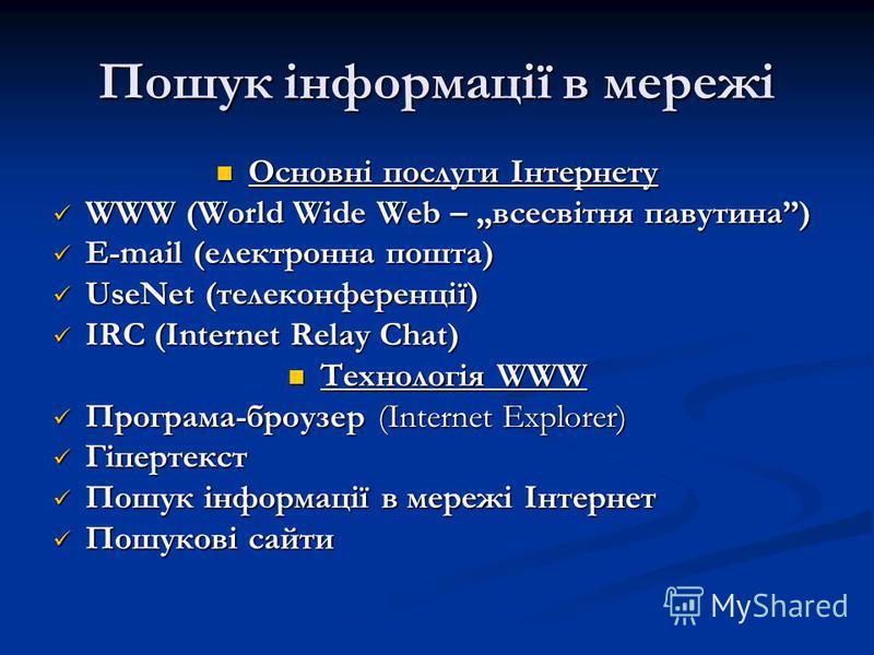 Пошук інформації в мережі Основні послуги Інтернету Основні послуги Інтернету WWW (World Wide Web – всесвітня павутина) WWW (World Wide Web – всесвітня павутина) E-mail (електронна пошта) E-mail (електронна пошта) UseNet (телеконференції) UseNet (тел