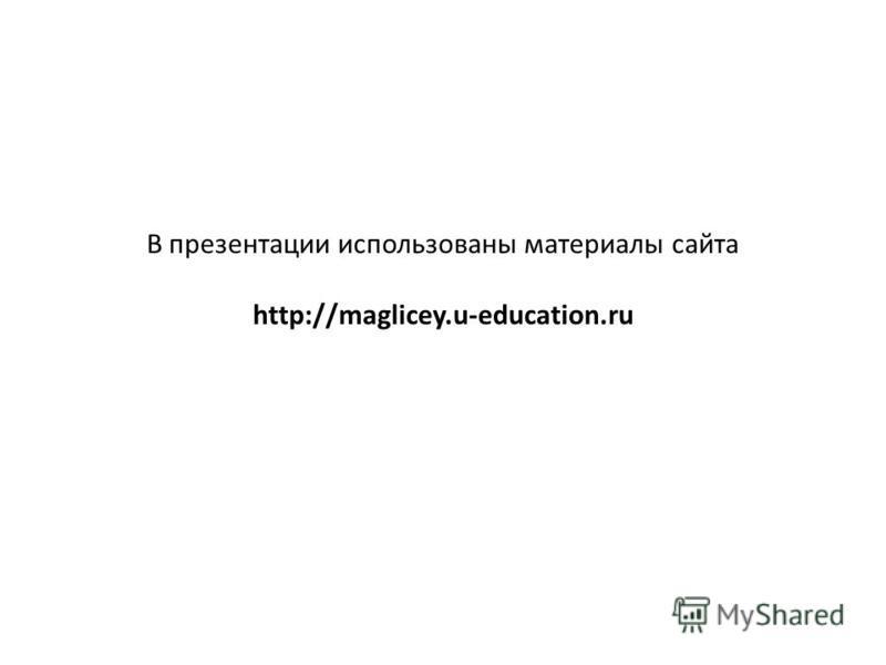 В презентации использованы материалы сайта http://maglicey.u-education.ru