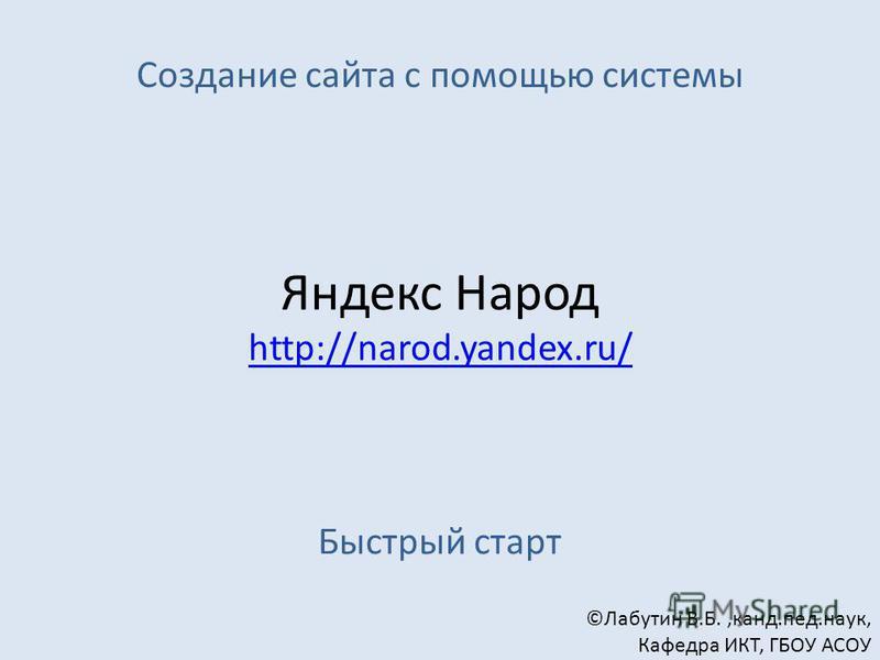 Создание сайта с помощью системы Яндекс Народ http://narod.yandex.ru/ ©Лабутин В.Б.,канд.пед.наук, Кафедра ИКТ, ГБОУ АСОУ Быстрый старт