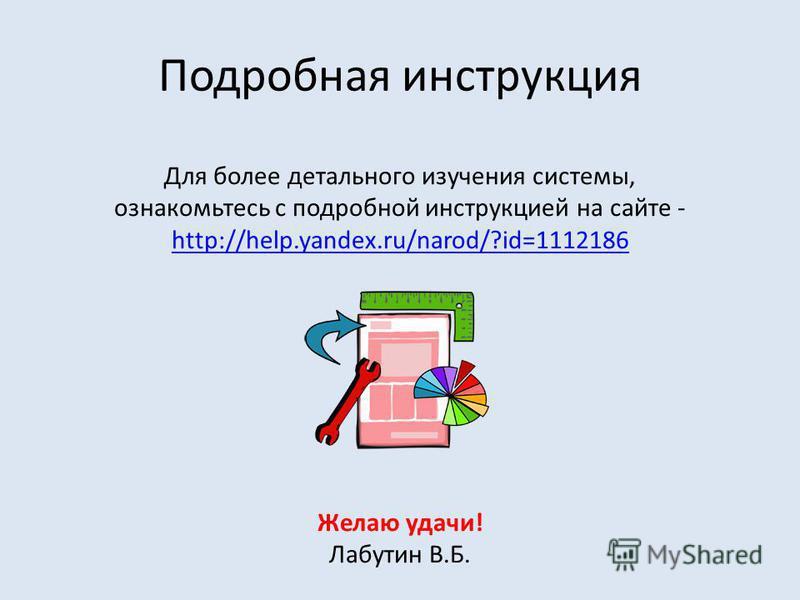 Подробная инструкция Для более детального изучения системы, ознакомьтесь с подробной инструкцией на сайте - http://help.yandex.ru/narod/?id=1112186 http://help.yandex.ru/narod/?id=1112186 Желаю удачи! Лабутин В.Б.
