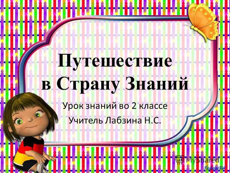 Путешествие в Страну Знаний Урок знаний во 2 классе Учитель Лабзина Н.С.