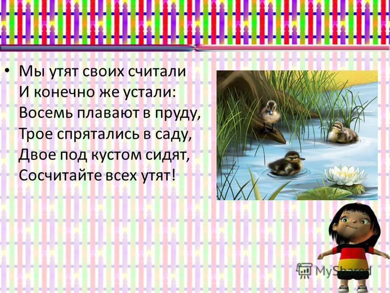 Мы утят своих считали И конечно же устали: Восемь плавают в пруду, Трое спрятались в саду, Двое под кустом сидят, Сосчитайте всех утят!