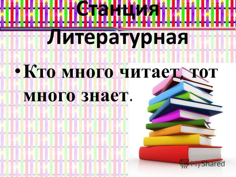 Станция Литературная Кто много читает, тот много знает.