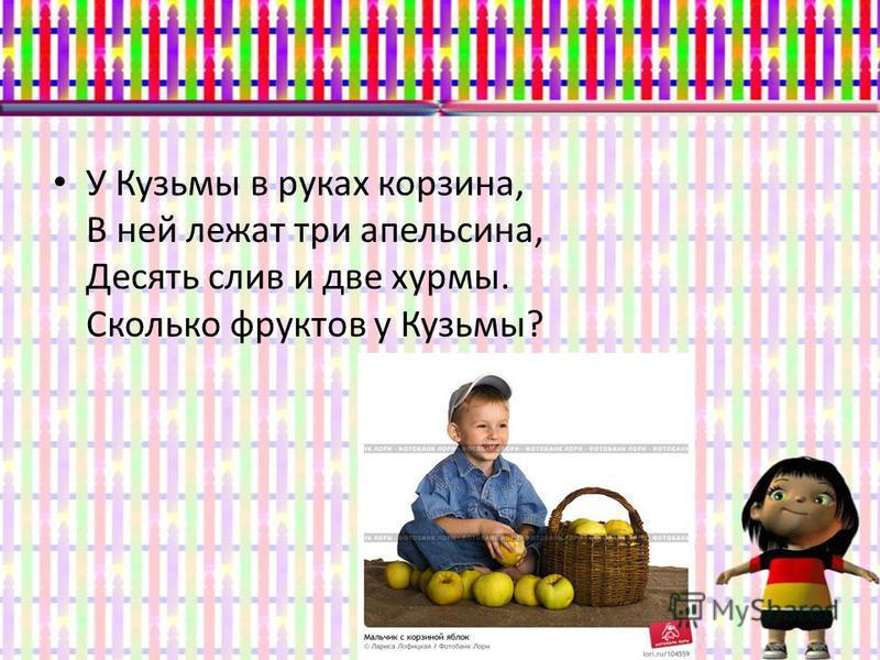 У Кузьмы в руках корзина, В ней лежат три апельсина, Десять слив и две хурмы. Сколько фруктов у Кузьмы?