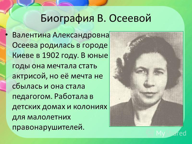 Биография В. Осеевой Валентина Александровна Осеева родилась в городе Киеве в 1902 году. В юные годы она мечтала стать актрисой, но её мечта не сбылась и она стала педагогом. Работала в детских домах и колониях для малолетних правонарушителей.