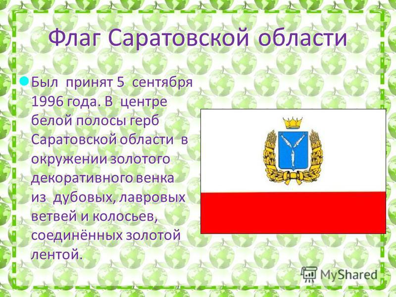 Флаг Саратовской области Был принят 5 сентября 1996 года. В центре белой полосы герб Саратовской области в окружении золотого декоративного венка из дубовых, лавровых ветвей и колосьев, соединённых золотой лентой. Был принят 5 сентября 1996 года. В ц