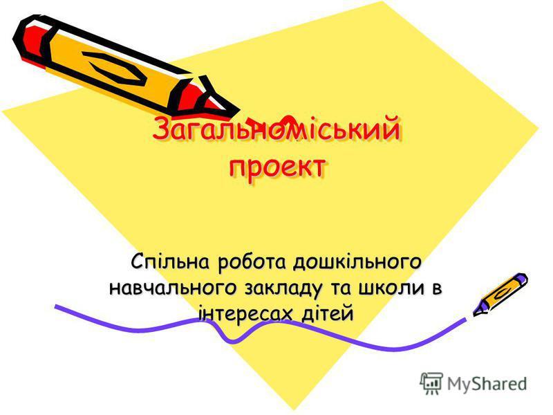 Загальноміський проект Спільна робота дошкільного навчального закладу та школи в інтересах дітей