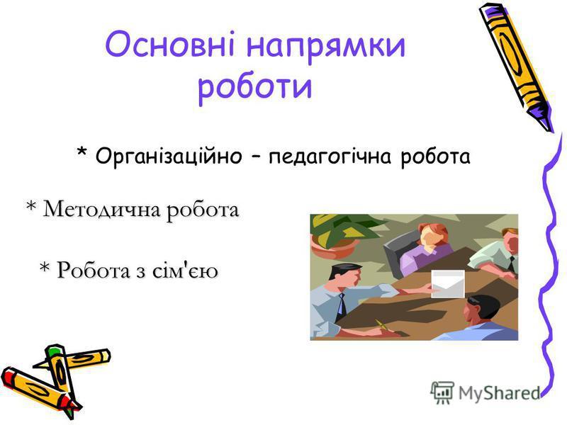 Основні напрямки роботи * Організаційно – педагогічна робота * Методична робота * Робота з сім'єю