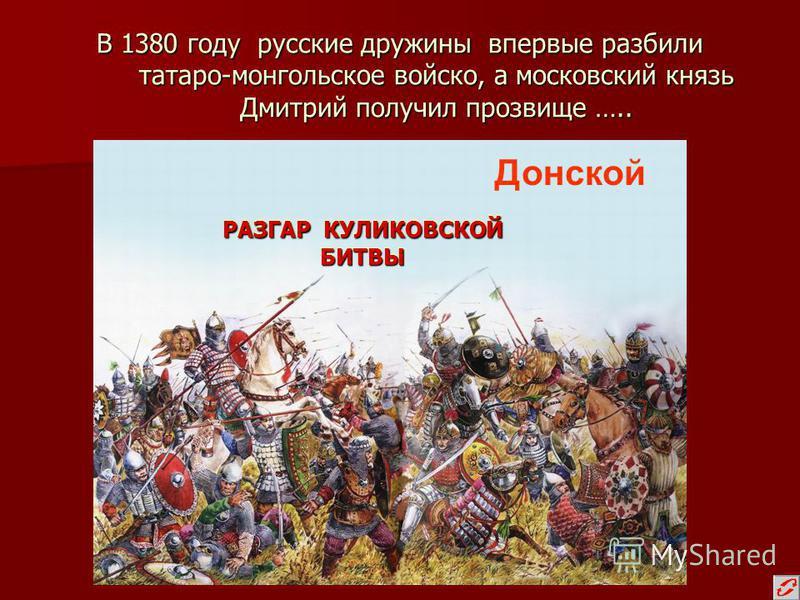 В 1380 году русские дружины впервые разбили татаро-монгольское войско, а московский князь Дмитрий получил прозвище ….. Донской РАЗГАР КУЛИКОВСКОЙ БИТВЫ
