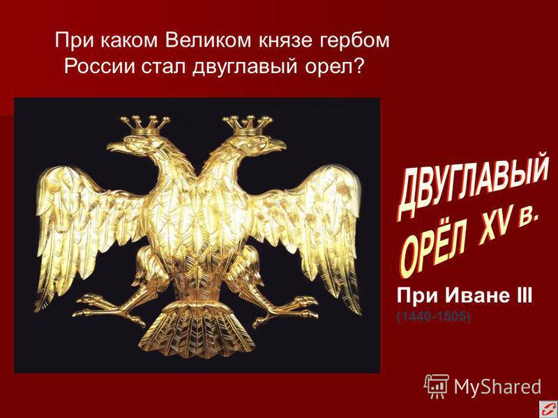 При каком Великом князе гербом России стал двуглавый орел? При Иване III (1440-1505)