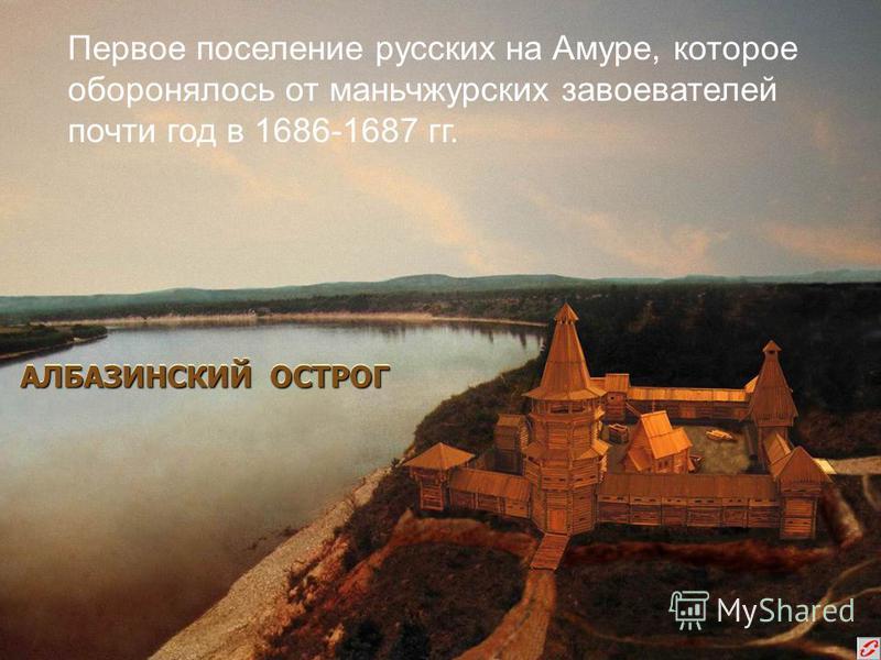 АЛБАЗИНСКИЙ ОСТРОГ Первое поселение русских на Амуре, которое оборонялось от маньчжурских завоевателей почти год в 1686-1687 гг.