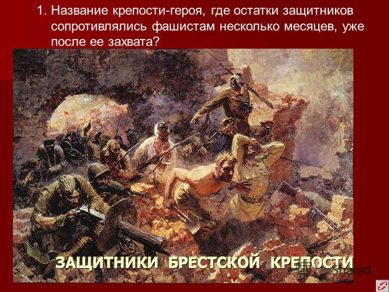 ЗАЩИТНИКИ БРЕСТСКОЙ КРЕПОСТИ 1. Название крепости-героя, где остатки защитников сопротивлялись фашистам несколько месяцев, уже после ее захвата?