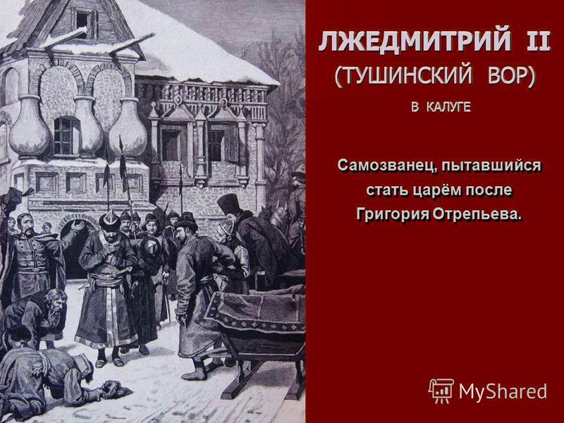 ЛЖЕДМИТРИЙ II (ТУШИНСКИЙ ВОР) В КАЛУГЕ Самозванец, пытавшийся стать царём после Григория Отрепьева.