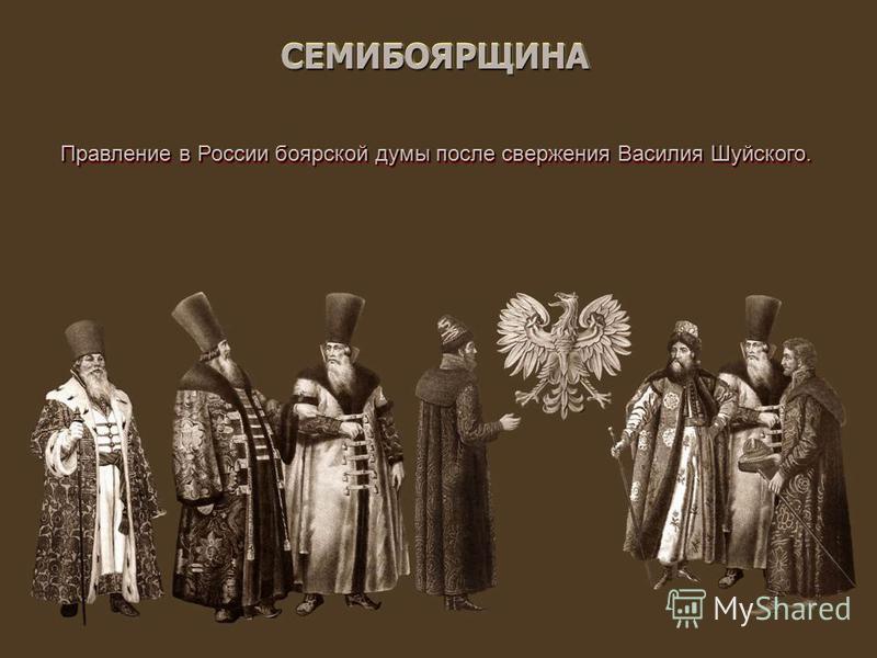 СЕМИБОЯРЩИНАСЕМИБОЯРЩИНА Правление в России боярской думы после свержения Василия Шуйского.