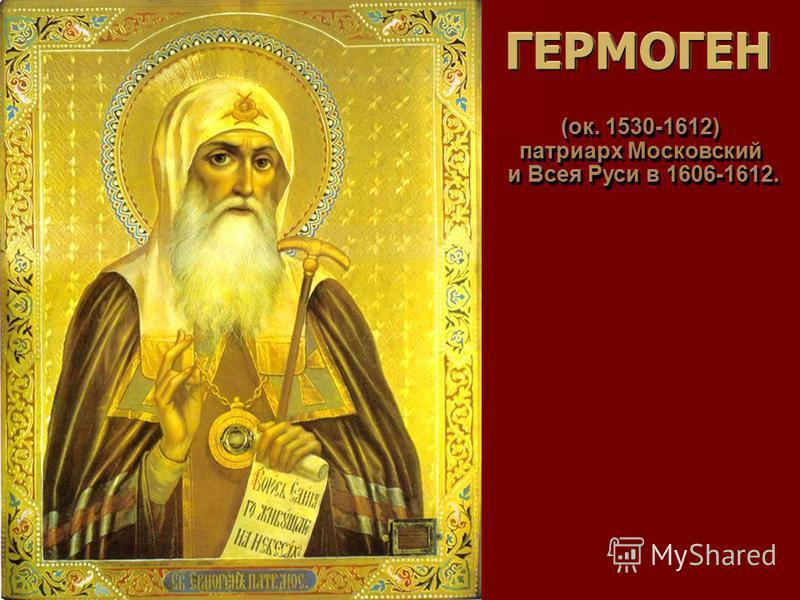 ГЕРМОГЕНГЕРМОГЕН (ок. 1530-1612) патриарх Московский и Всея Руси в 1606-1612. и Всея Руси в 1606-1612. (ок. 1530-1612) патриарх Московский и Всея Руси в 1606-1612. и Всея Руси в 1606-1612.
