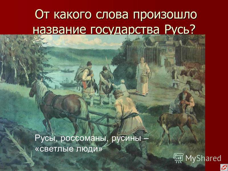 От какого слова произошло название государства Русь? От какого слова произошло название государства Русь? Русы, россоманы, русины – «светлые люди»