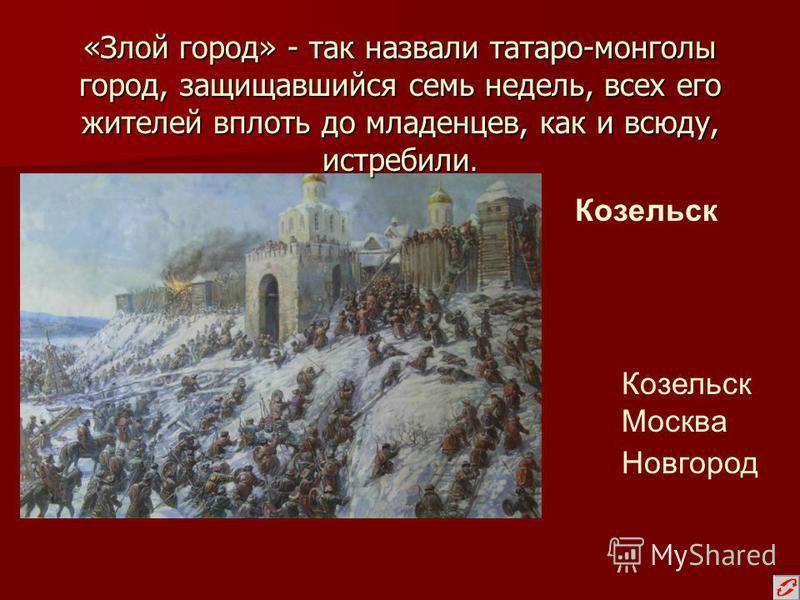 «Злой город» - так назвали татаро-монголы город, защищавшийся семь недель, всех его жителей вплоть до младенцев, как и всюду, истребили. Козельск Москва Новгород Козельск