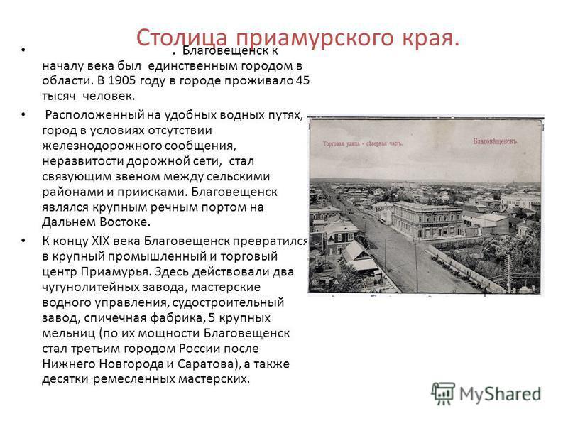Столица приамурского края.. Благовещенск к началу века был единственным городом в области. В 1905 году в городе проживало 45 тысяч человек. Расположенный на удобных водных путях, город в условиях отсутствии железнодорожного сообщения, неразвитости до