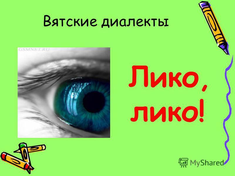 Вятские диалекты Лико, лика!