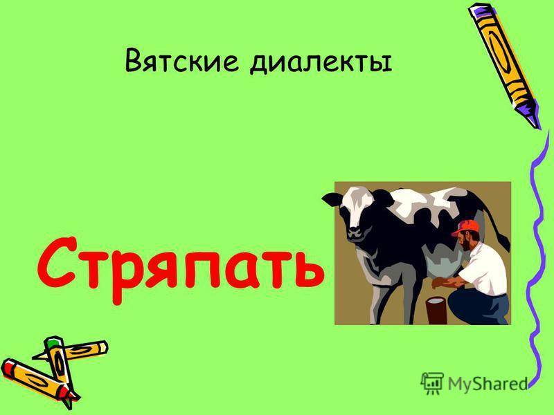 Вятские диалекты Стряпать