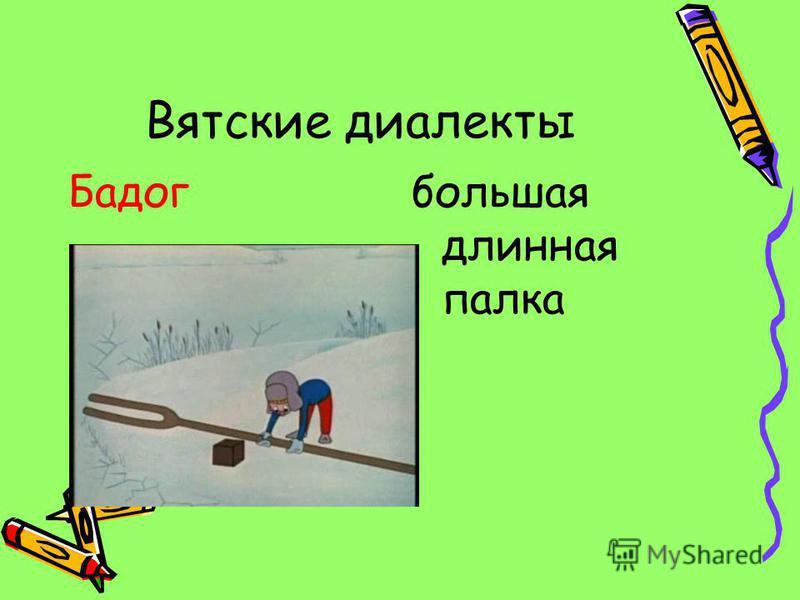 Вятские диалекты Бадогбольшая длинная палка