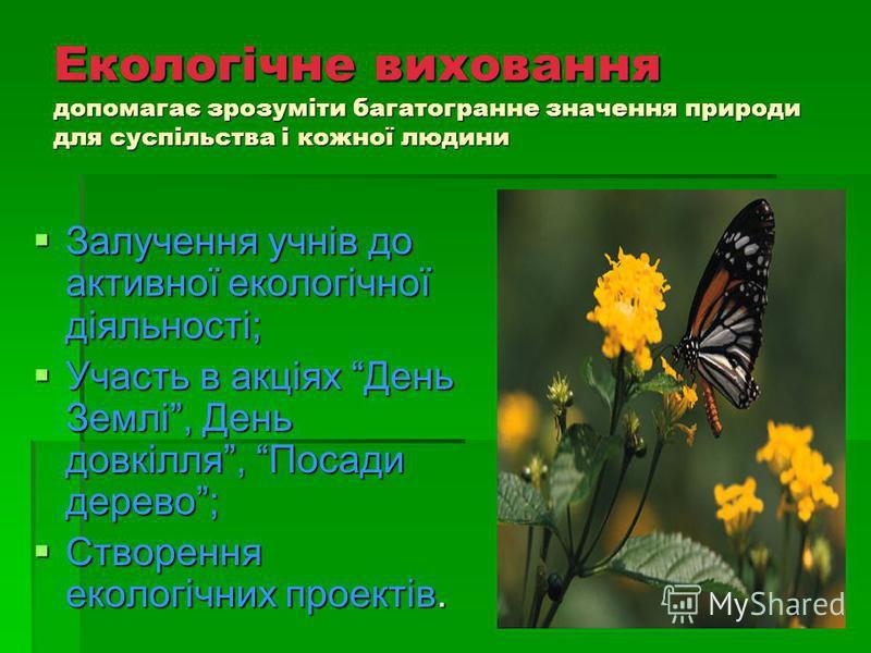 Екологічне виховання допомагає зрозуміти багатогранне значення природи для суспільства і кожної людини Залучення учнів до активної екологічної діяльності; Залучення учнів до активної екологічної діяльності; Участь в акціях День Землі, День довкілля,