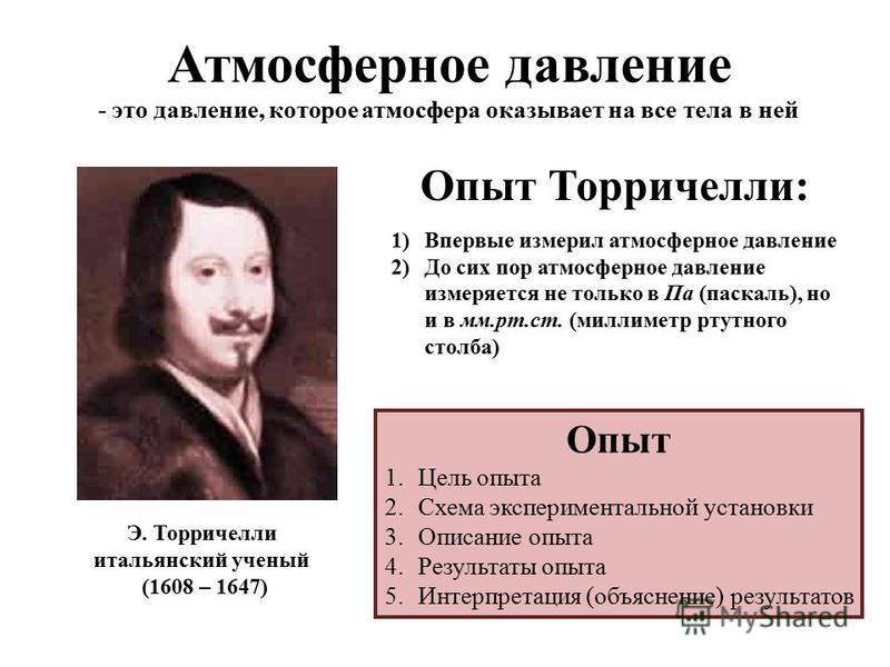Атмосферное давление - это давление, которое атмосфера оказывает на все тела в ней Э. Торричелли итальянский ученый (1608 – 1647) Опыт Торричелли: 1)Впервые измерил атмосферное давление 2)До сих пор атмосферное давление измеряется не только в Па (пас
