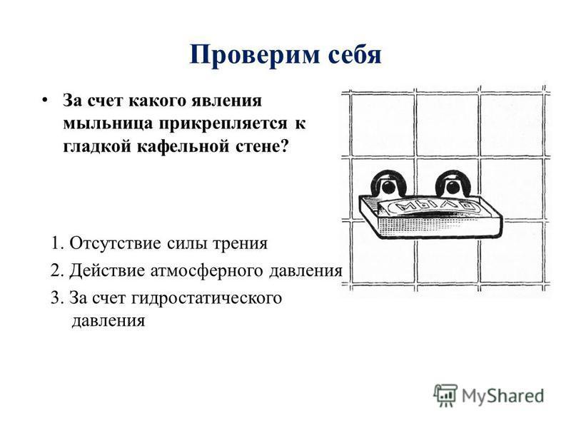 Проверим себя За счет какого явления мыльница прикрепляется к гладкой кафельной стене? 1. Отсутствие силы трения 2. Действие атмосферного давления 3. За счет гидростатического давления