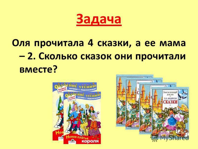 Задача Оля прочитала 4 сказки, а ее мама – 2. Сколько сказок они прочитали вместе?