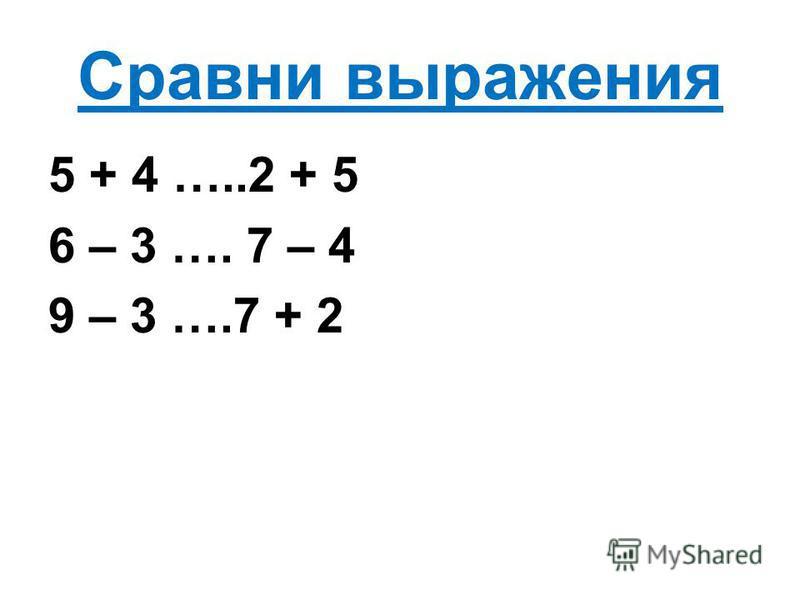 Сравни выражения 5 + 4 …..2 + 5 6 – 3 …. 7 – 4 9 – 3 ….7 + 2