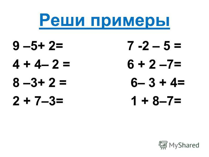 Реши примеры 9 –5+ 2= 7 -2 – 5 = 4 + 4– 2 = 6 + 2 –7= 8 –3+ 2 = 6– 3 + 4= 2 + 7–3= 1 + 8–7=