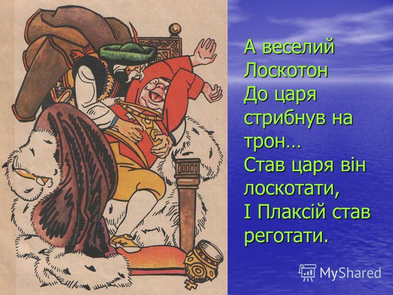 А веселий Лоскотон До царя стрибнув на трон… Став царя він лоскотати, І Плаксій став реготати.
