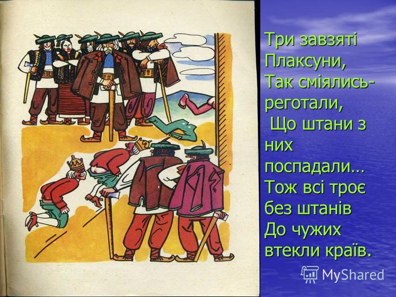 Три завзяті Плаксуни, Так сміялись- реготали, Що штани з них поспадали… Тож всі троє без штанів До чужих втекли країв.