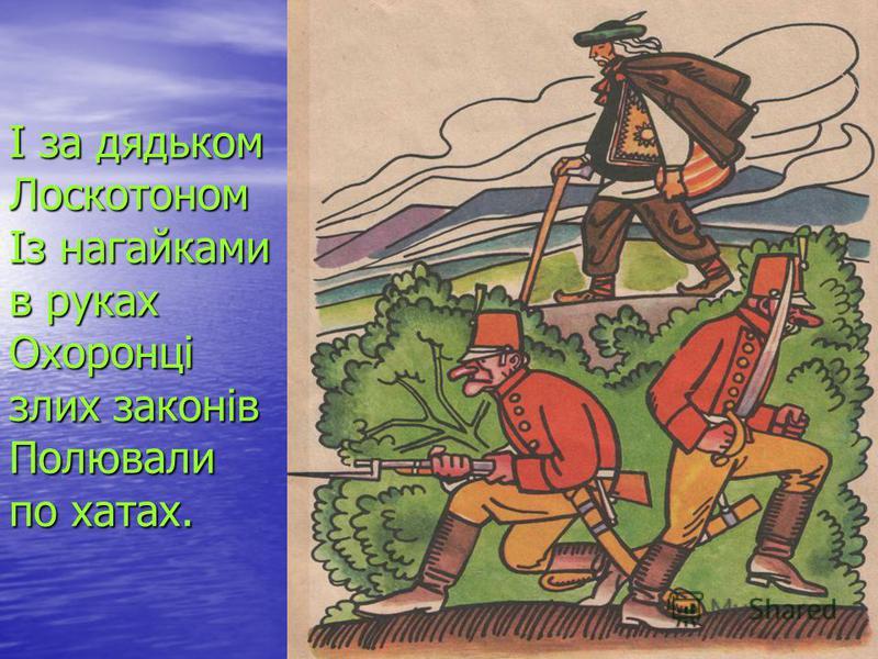 І за дядьком Лоскотоном Із нагайками в руках Охоронці злих законів Полювали по хатах.