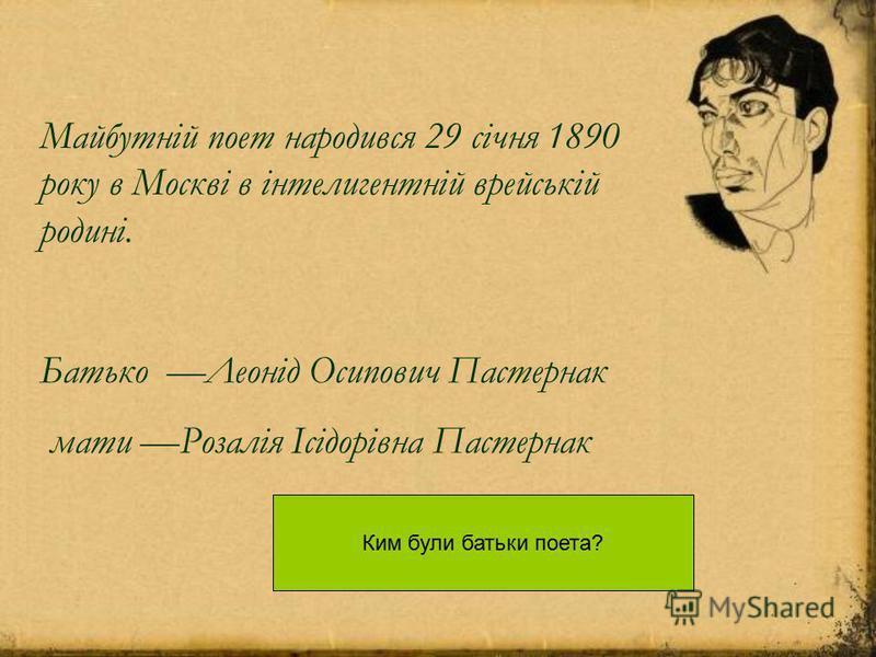 Батько Леонід Осипович Пастернак мати Розалія Ісідорівна Пастернак Майбутній поет народився 29 січня 1890 року в Москві в інтелигентній врейській родині. Ким були батьки поета?