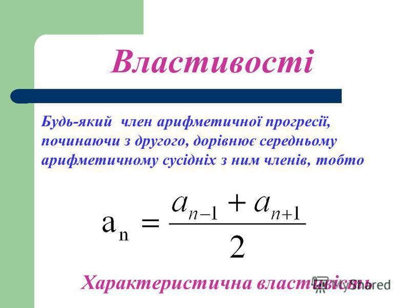 Характеристична властивість 1.Знайти середнє арифметичне чисел 2 і 8. Записати ці числа у порядку зростання. Чи утворюють ці числа арифметичну прогресію? Чи виконується ця залежність для будь- яких трьох послідовних членів арифметичної прогресії?