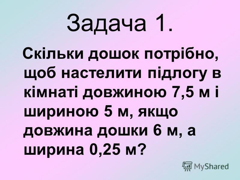Задача 1. Скільки дошок потрібно, щоб настелити підлогу в кімнаті довжиною 7,5 м і шириною 5 м, якщо довжина дошки 6 м, а ширина 0,25 м?