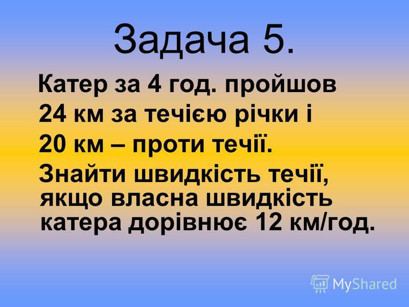 Задача 5. Катер за 4 год. пройшов 24 км за течією річки і 20 км – проти течії. Знайти швидкість течії, якщо власна швидкість катера дорівнює 12 км/год.