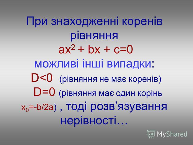 При знаходженні коренів рівняння ах 2 + bx + c=0 можливі інші випадки: D<0 (рівняння не має коренів) D=0 (рівняння має один корінь х 0 =-b/2a), тоді розвязування нерівності…