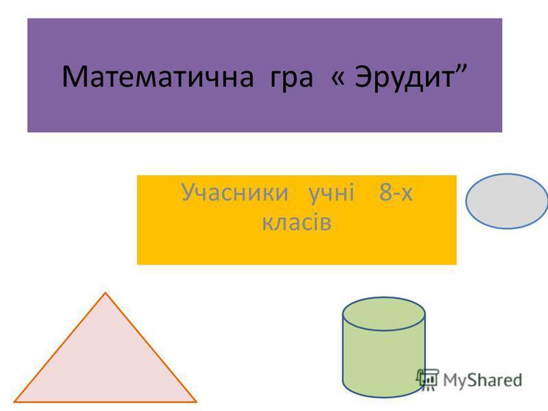 Математична гра « Эрудит Учасники учні 8-х класів